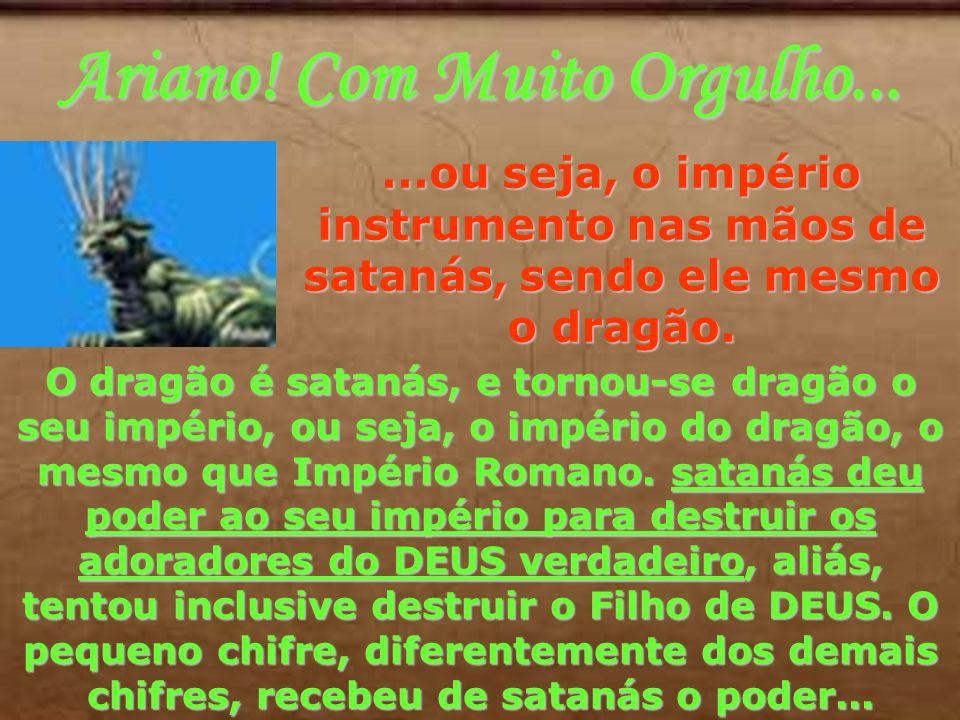 Ariano! Com Muito Orgulho......ou seja, o império instrumento nas mãos de satanás, sendo ele mesmo o dragão. O dragão é satanás, e tornou-se dragão o