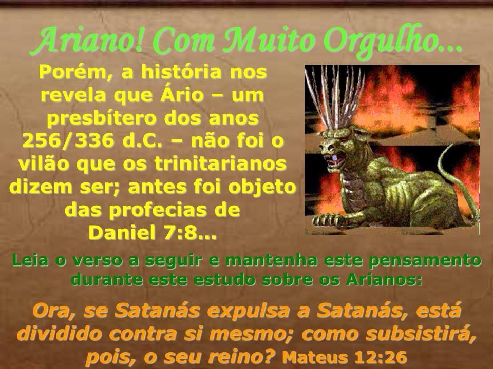 Ariano! Com Muito Orgulho... Porém, a história nos revela que Ário – um presbítero dos anos 256/336 d.C. – não foi o vilão que os trinitarianos dizem