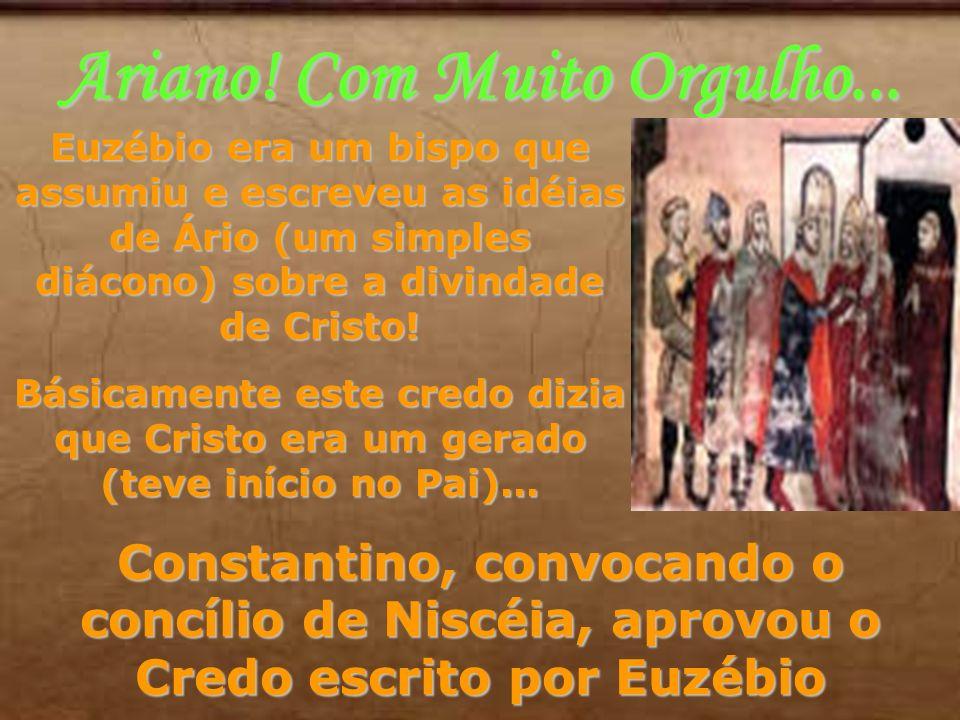 Ariano! Com Muito Orgulho... Euzébio era um bispo que assumiu e escreveu as idéias de Ário (um simples diácono) sobre a divindade de Cristo! Básicamen