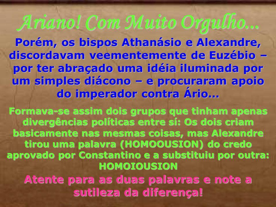 Ariano! Com Muito Orgulho... Porém, os bispos Athanásio e Alexandre, discordavam veementemente de Euzébio – por ter abraçado uma idéia iluminada por u
