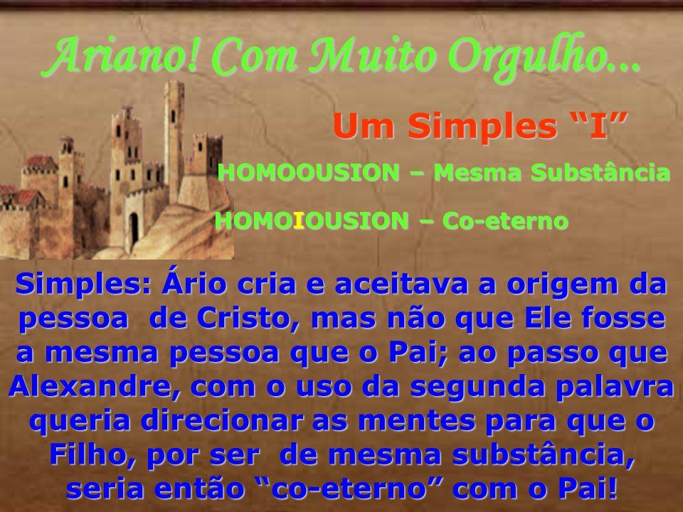 Ariano! Com Muito Orgulho... Um Simples I HOMOOUSION – Mesma Substância HOMOOUSION – Mesma Substância HOMOIOUSION – Co-eterno Simples: Ário cria e ace
