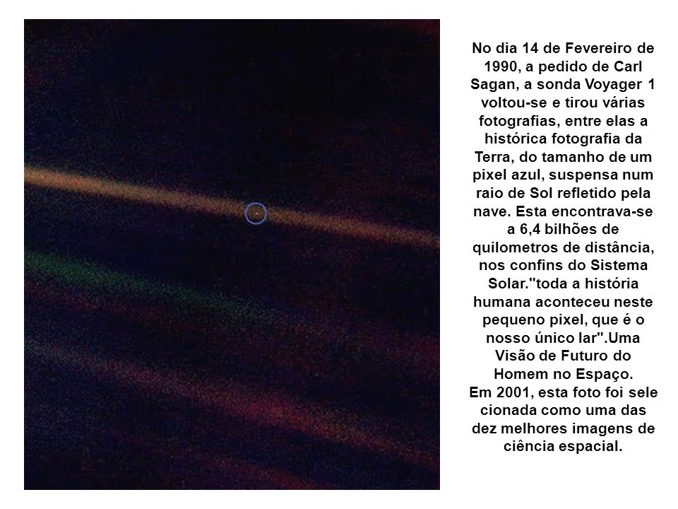 Pálido Ponto Azul, a Terra vista a 6,4 bilhões de Km pela Voyager 1, um pixel azul No dia 14 de Fevereiro de 1990, a pedido de Carl Sagan, a sonda Voy
