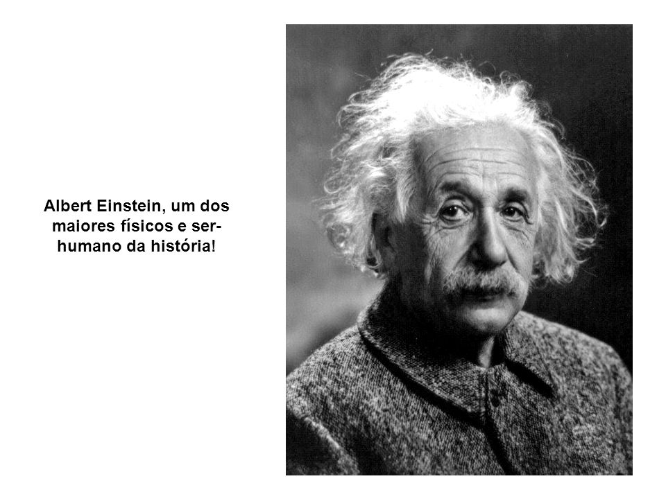 Albert Einstein, um dos maiores físicos e ser- humano da história!
