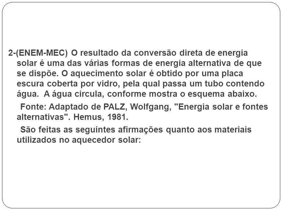 2-(ENEM-MEC) O resultado da conversão direta de energia solar é uma das várias formas de energia alternativa de que se dispõe. O aquecimento solar é o