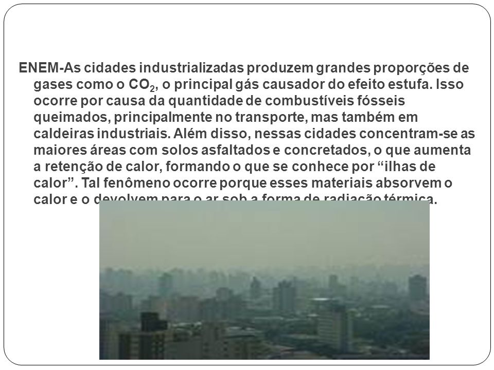 ENEM-As cidades industrializadas produzem grandes proporções de gases como o CO 2, o principal gás causador do efeito estufa. Isso ocorre por causa da