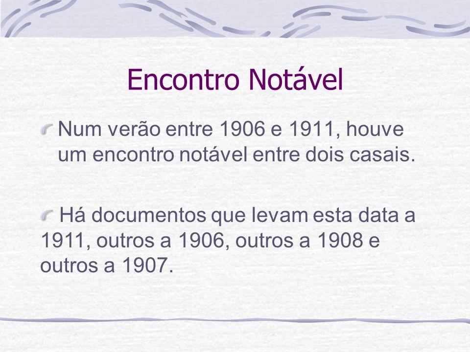 Encontro Notável Num verão entre 1906 e 1911, houve um encontro notável entre dois casais. Há documentos que levam esta data a 1911, outros a 1906, ou