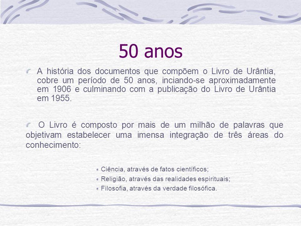 50 anos A história dos documentos que compõem o Livro de Urântia, cobre um período de 50 anos, inciando-se aproximadamente em 1906 e culminando com a