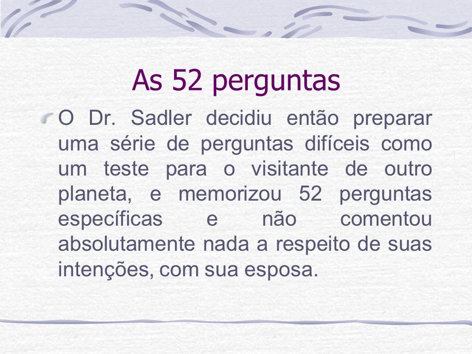 As 52 perguntas O Dr. Sadler decidiu então preparar uma série de perguntas difíceis como um teste para o visitante de outro planeta, e memorizou 52 pe