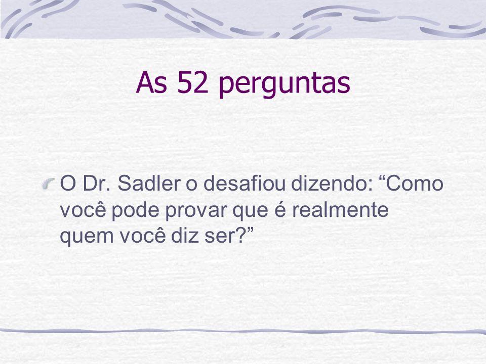 As 52 perguntas O Dr. Sadler o desafiou dizendo: Como você pode provar que é realmente quem você diz ser?