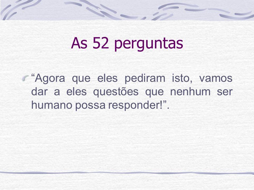 As 52 perguntas Agora que eles pediram isto, vamos dar a eles questões que nenhum ser humano possa responder!.