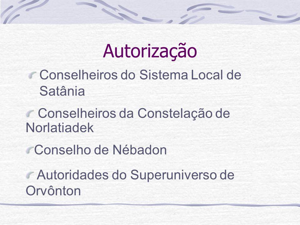 Autorização Conselheiros do Sistema Local de Satânia Autoridades do Superuniverso de Orvônton Conselho de Nébadon Conselheiros da Constelação de Norla