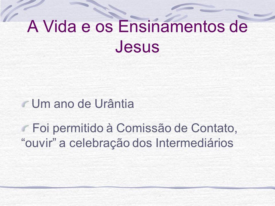 A Vida e os Ensinamentos de Jesus Um ano de Urântia Foi permitido à Comissão de Contato, ouvir a celebração dos Intermediários