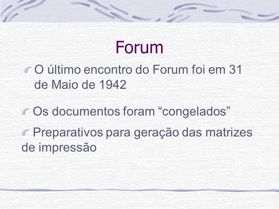Forum O último encontro do Forum foi em 31 de Maio de 1942 Preparativos para geração das matrizes de impressão Os documentos foram congelados