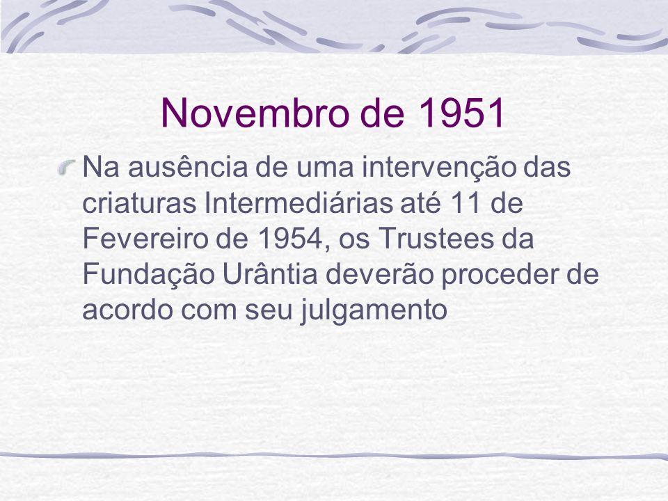 Novembro de 1951 Na ausência de uma intervenção das criaturas Intermediárias até 11 de Fevereiro de 1954, os Trustees da Fundação Urântia deverão proc