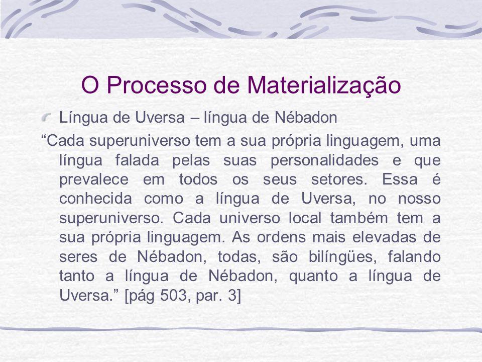 O Processo de Materialização Língua de Uversa – língua de Nébadon Cada superuniverso tem a sua própria linguagem, uma língua falada pelas suas persona