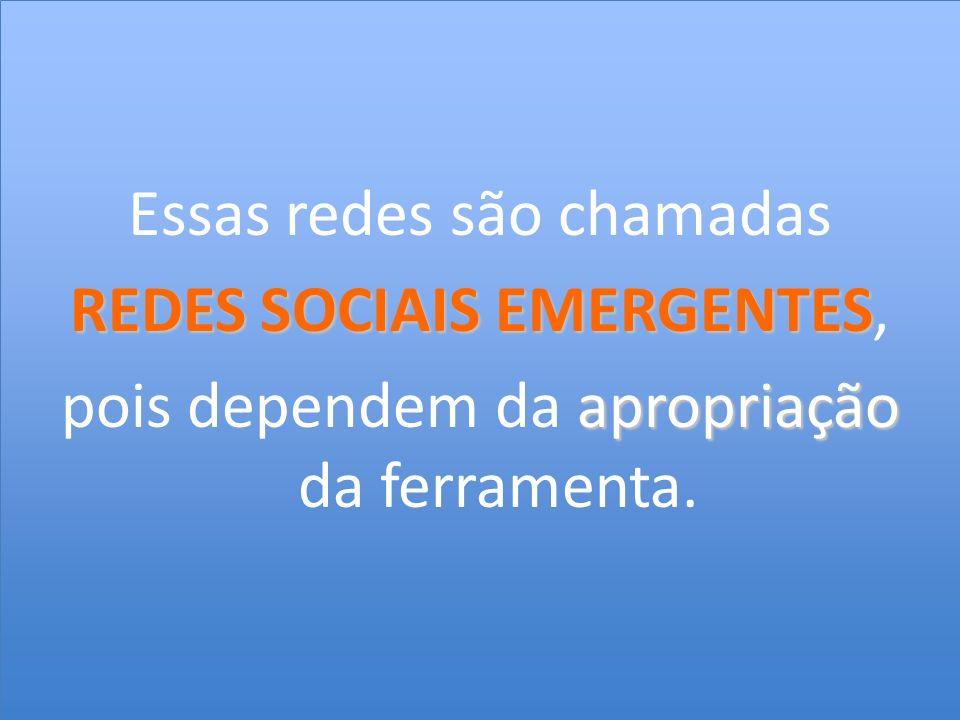Essas redes são chamadas REDES SOCIAIS EMERGENTES REDES SOCIAIS EMERGENTES, apropriação pois dependem da apropriação da ferramenta.