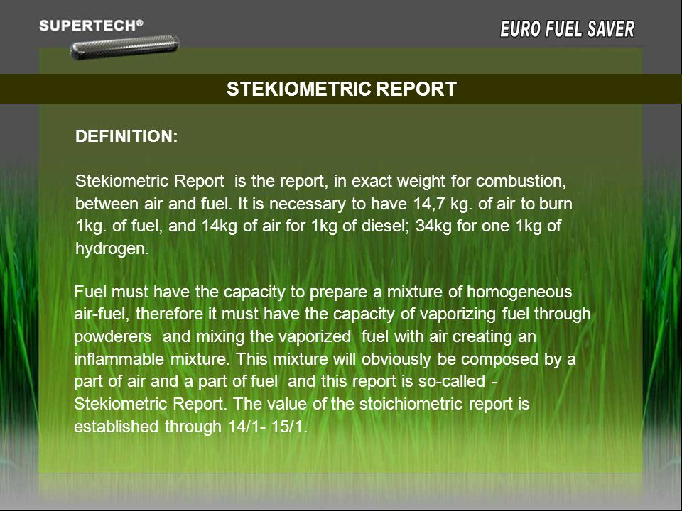 STEKIOMETRIC REPORT DEFINITION: Stekiometric Report is the report, in exact weight for combustion, between air and fuel. It is necessary to have 14,7