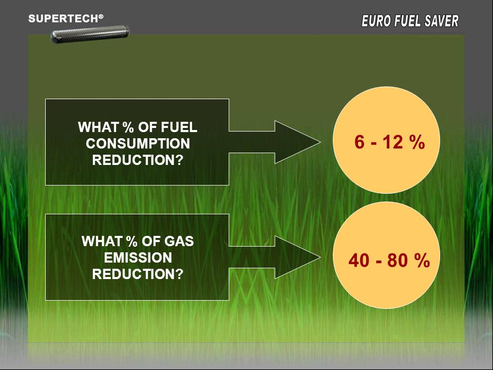 WHAT % OF FUEL CONSUMPTION REDUCTION? WHAT % OF GAS EMISSION REDUCTION? 6 - 12 % 40 - 80 %