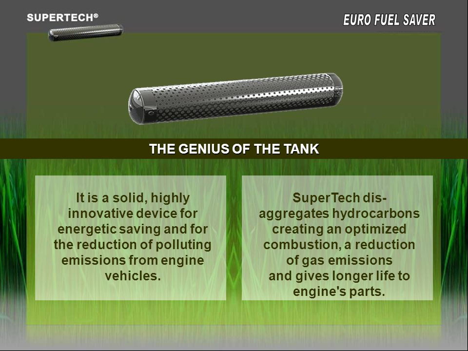 THE GENIUS OF THE TANK It is a solid, highly innovative device for energetic saving and for the reduction of polluting emissions from engine vehicles.