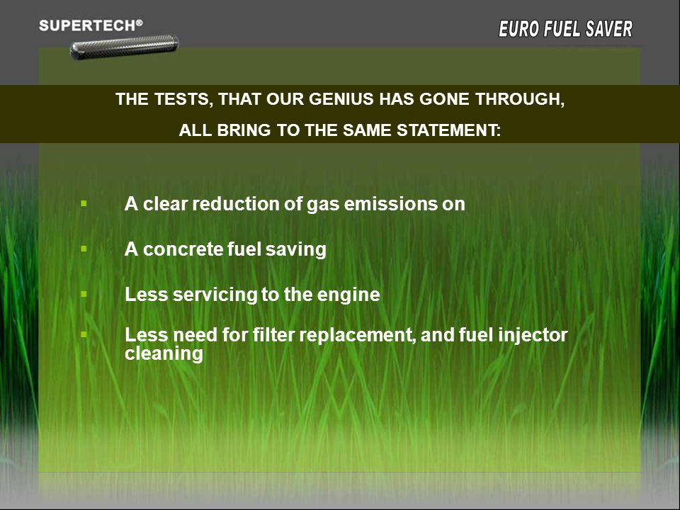 THE TESTS, THAT OUR GENIUS HAS GONE THROUGH, ALL BRING TO THE SAME STATEMENT: A clear reduction of gas emissions on A concrete fuel saving Less servic