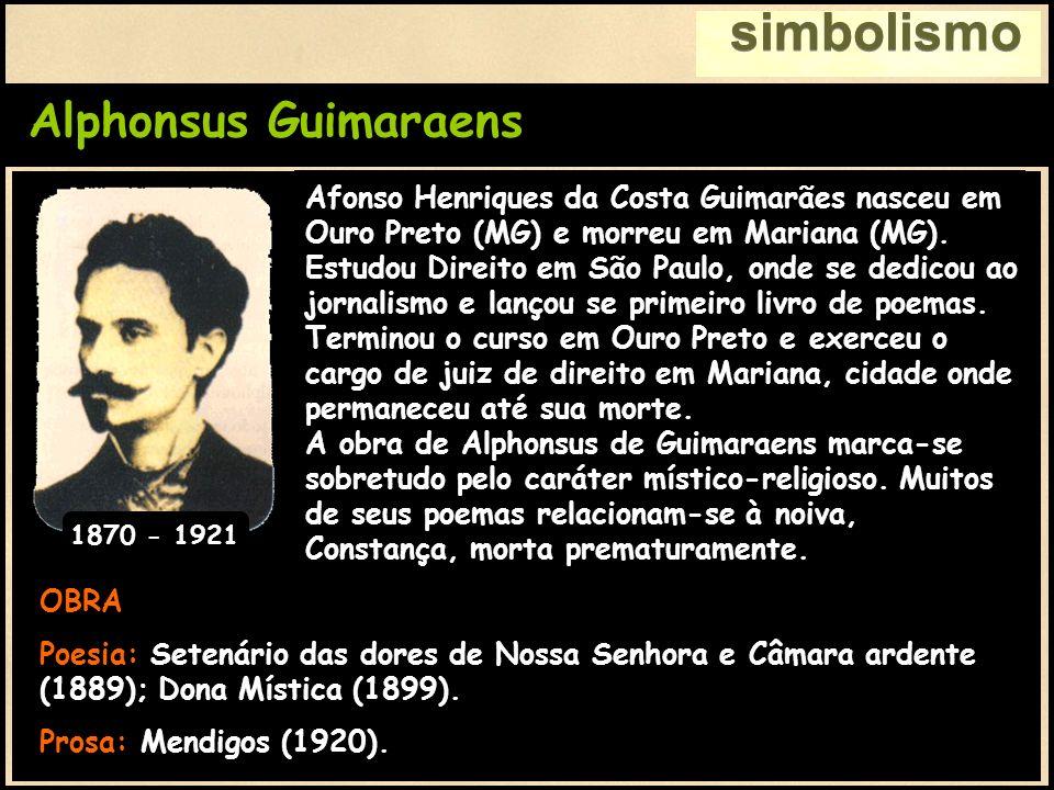 Alphonsus Guimaraens simbolismo OBRA Poesia: Setenário das dores de Nossa Senhora e Câmara ardente (1889); Dona Mística (1899). Prosa: Mendigos (1920)