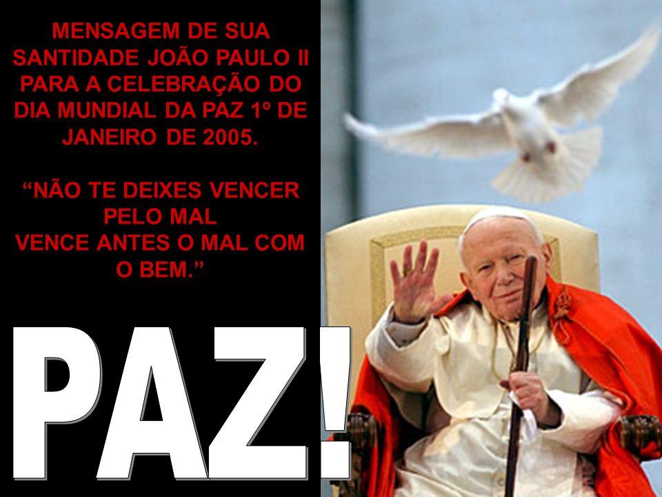 MENSAGEM DE SUA SANTIDADE JOÃO PAULO II PARA A CELEBRAÇÃO DO DIA MUNDIAL DA PAZ 1º DE JANEIRO DE 2005. NÃO TE DEIXES VENCER PELO MAL VENCE ANTES O MAL