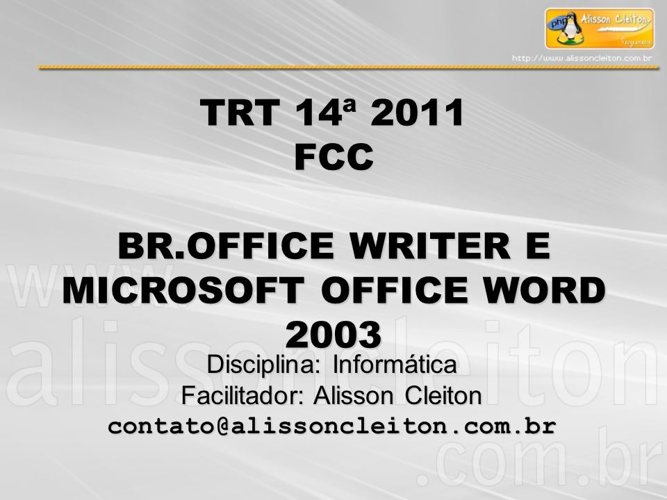 TRT 14ª 2011 FCC BR.OFFICE WRITER E MICROSOFT OFFICE WORD 2003 Disciplina: Informática Facilitador: Alisson Cleiton contato@alissoncleiton.com.br