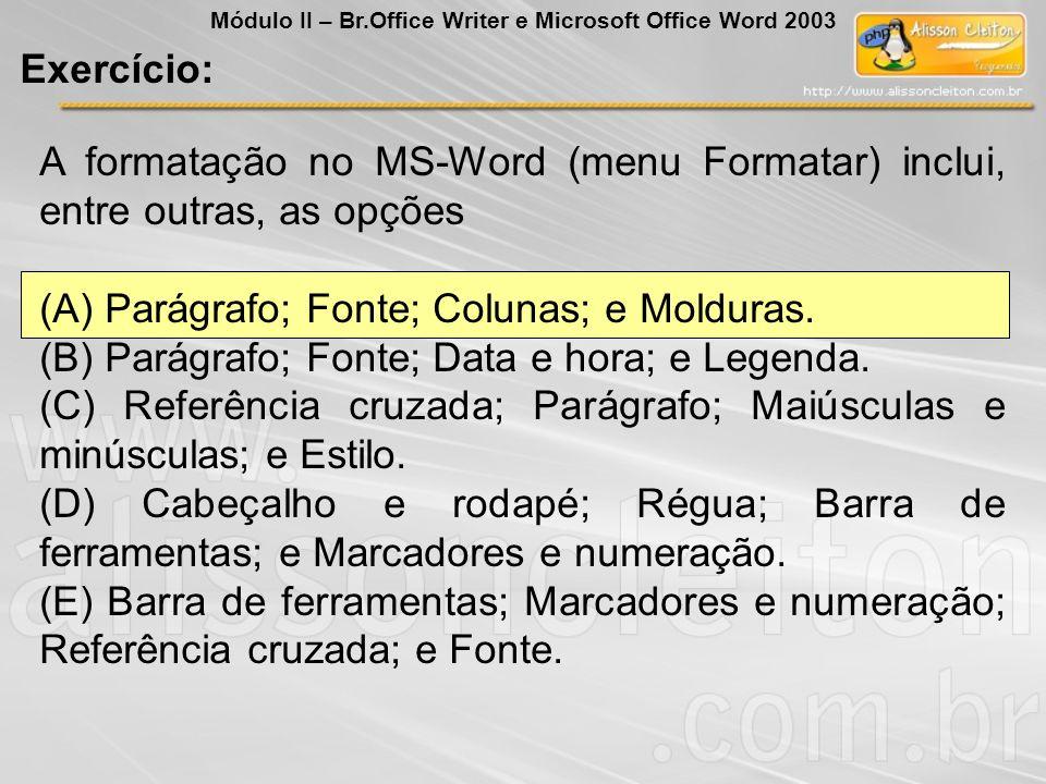 A formatação no MS-Word (menu Formatar) inclui, entre outras, as opções (A) Parágrafo; Fonte; Colunas; e Molduras. (B) Parágrafo; Fonte; Data e hora;