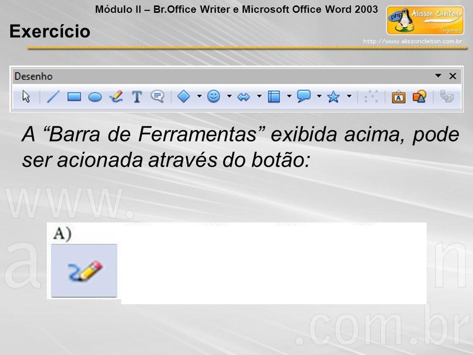 A Barra de Ferramentas exibida acima, pode ser acionada através do botão: Exercício Módulo II – Br.Office Writer e Microsoft Office Word 2003