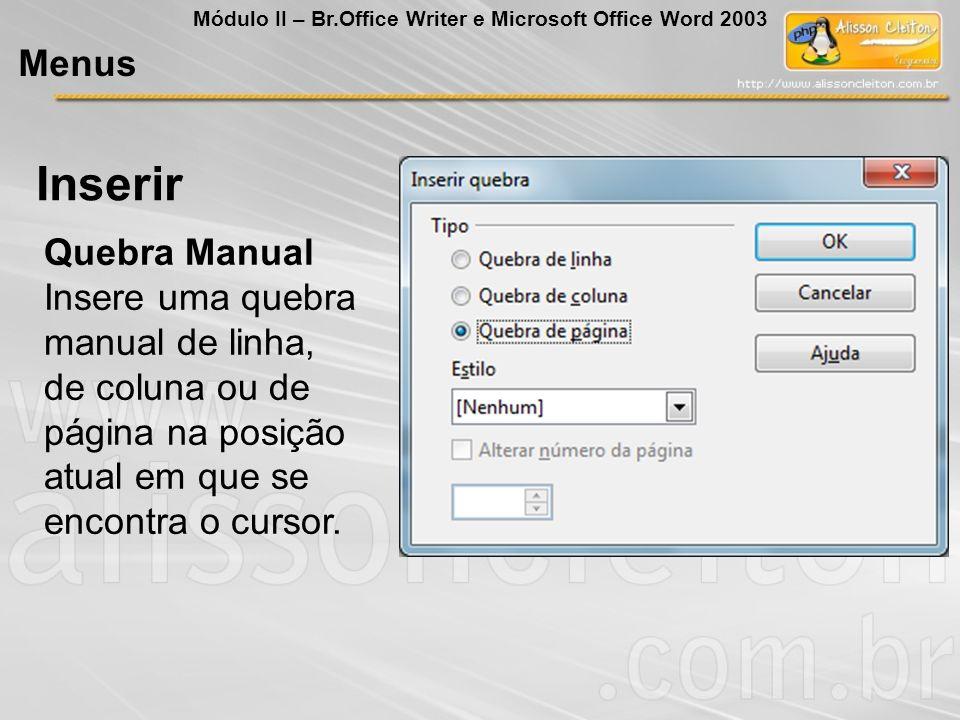 Inserir Menus Módulo II – Br.Office Writer e Microsoft Office Word 2003 Quebra Manual Insere uma quebra manual de linha, de coluna ou de página na pos