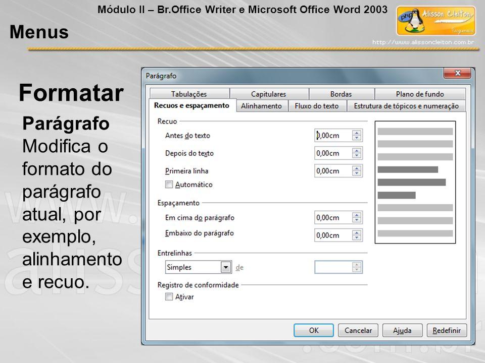 Parágrafo Modifica o formato do parágrafo atual, por exemplo, alinhamento e recuo. Formatar Menus Módulo II – Br.Office Writer e Microsoft Office Word