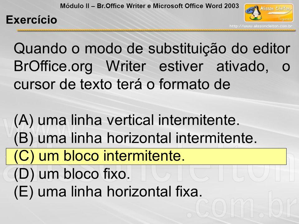 Quando o modo de substituição do editor BrOffice.org Writer estiver ativado, o cursor de texto terá o formato de (A) uma linha vertical intermitente.