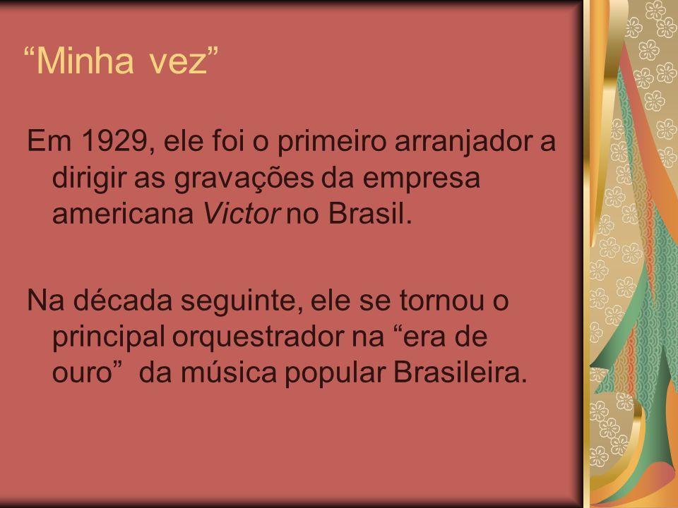 Minha vez Em 1929, ele foi o primeiro arranjador a dirigir as gravações da empresa americana Victor no Brasil. Na década seguinte, ele se tornou o pri