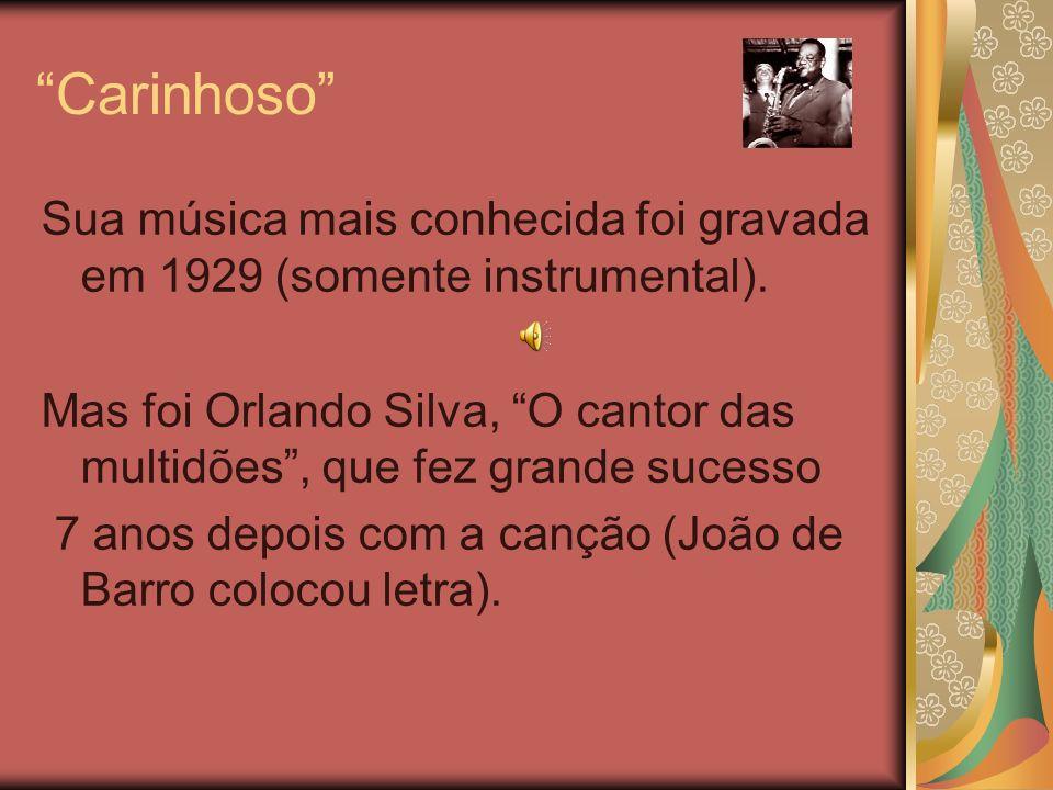 Carinhoso Sua música mais conhecida foi gravada em 1929 (somente instrumental). Mas foi Orlando Silva, O cantor das multidões, que fez grande sucesso