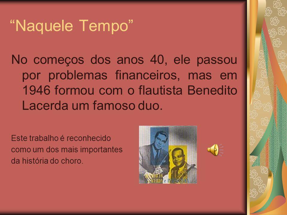 Naquele Tempo No começos dos anos 40, ele passou por problemas financeiros, mas em 1946 formou com o flautista Benedito Lacerda um famoso duo. Este tr