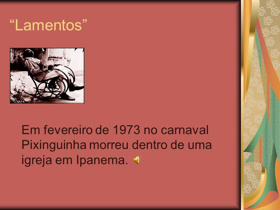 Lamentos Em fevereiro de 1973 no carnaval Pixinguinha morreu dentro de uma igreja em Ipanema.