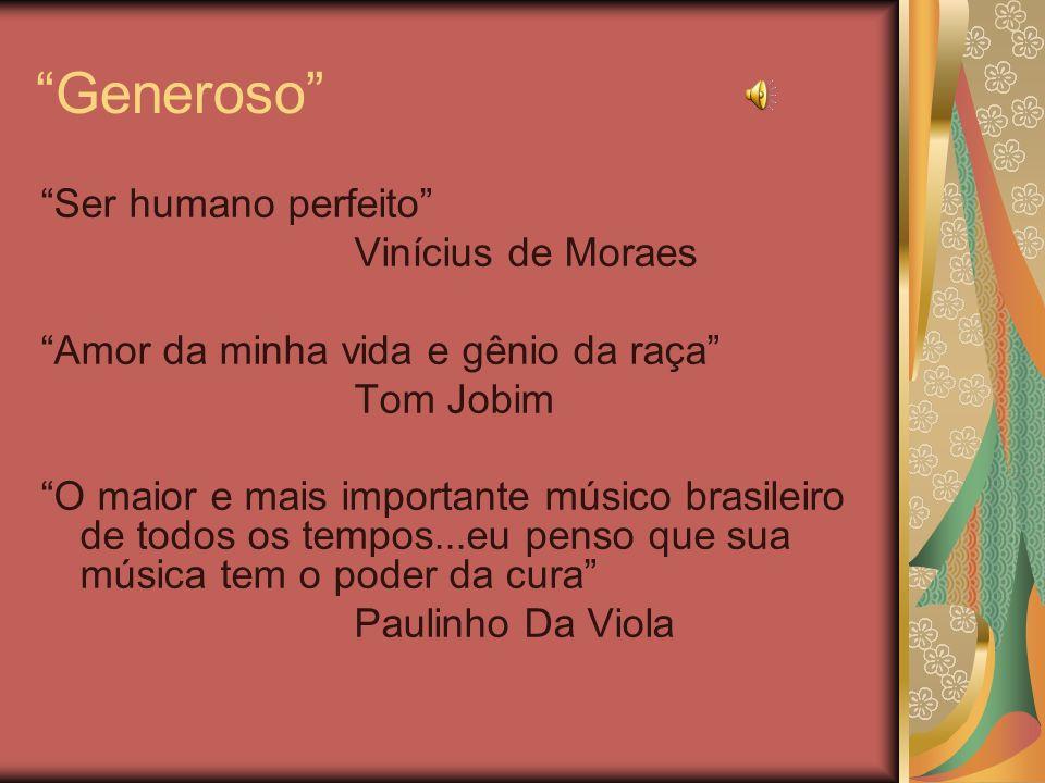 Generoso Ser humano perfeito Vinícius de Moraes Amor da minha vida e gênio da raça Tom Jobim O maior e mais importante músico brasileiro de todos os t