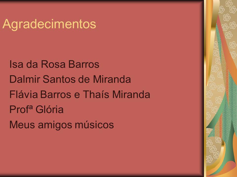 Agradecimentos Isa da Rosa Barros Dalmir Santos de Miranda Flávia Barros e Thaís Miranda Profª Glória Meus amigos músicos