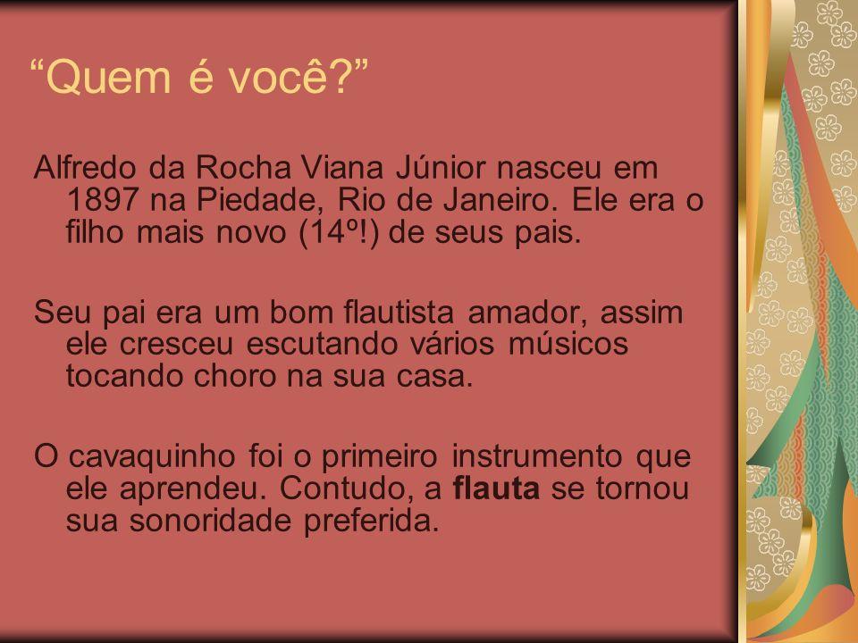 Quem é você? Alfredo da Rocha Viana Júnior nasceu em 1897 na Piedade, Rio de Janeiro. Ele era o filho mais novo (14º!) de seus pais. Seu pai era um bo