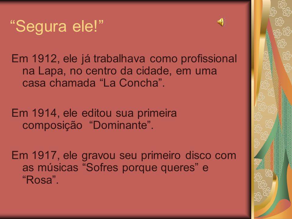 Segura ele! Em 1912, ele já trabalhava como profissional na Lapa, no centro da cidade, em uma casa chamada La Concha. Em 1914, ele editou sua primeira