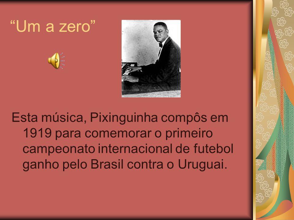 Um a zero Esta música, Pixinguinha compôs em 1919 para comemorar o primeiro campeonato internacional de futebol ganho pelo Brasil contra o Uruguai.
