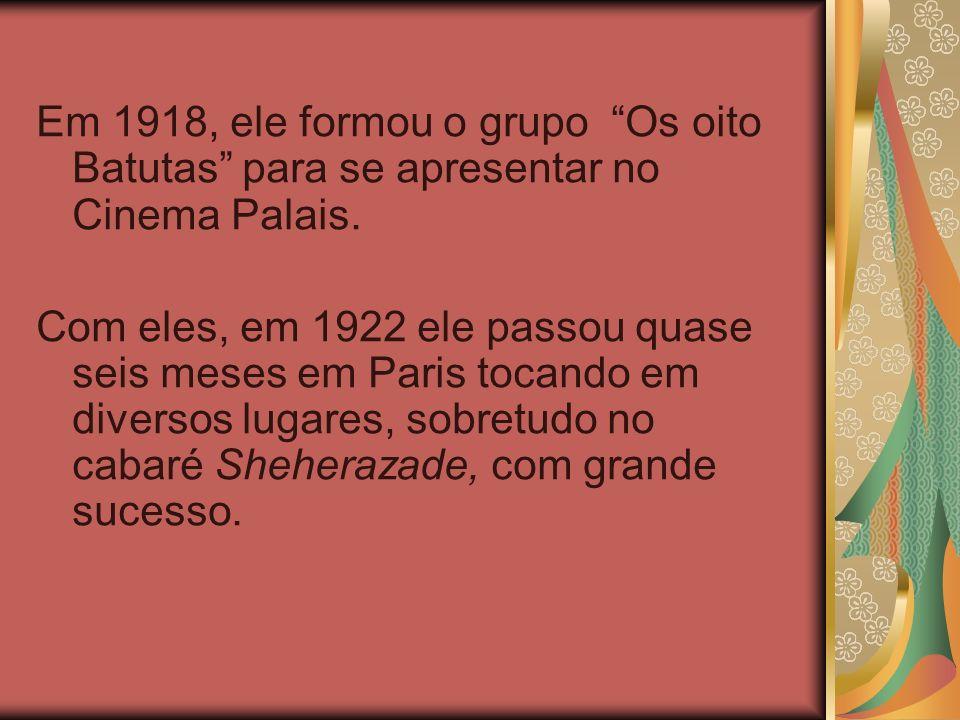 Em 1918, ele formou o grupo Os oito Batutas para se apresentar no Cinema Palais. Com eles, em 1922 ele passou quase seis meses em Paris tocando em div