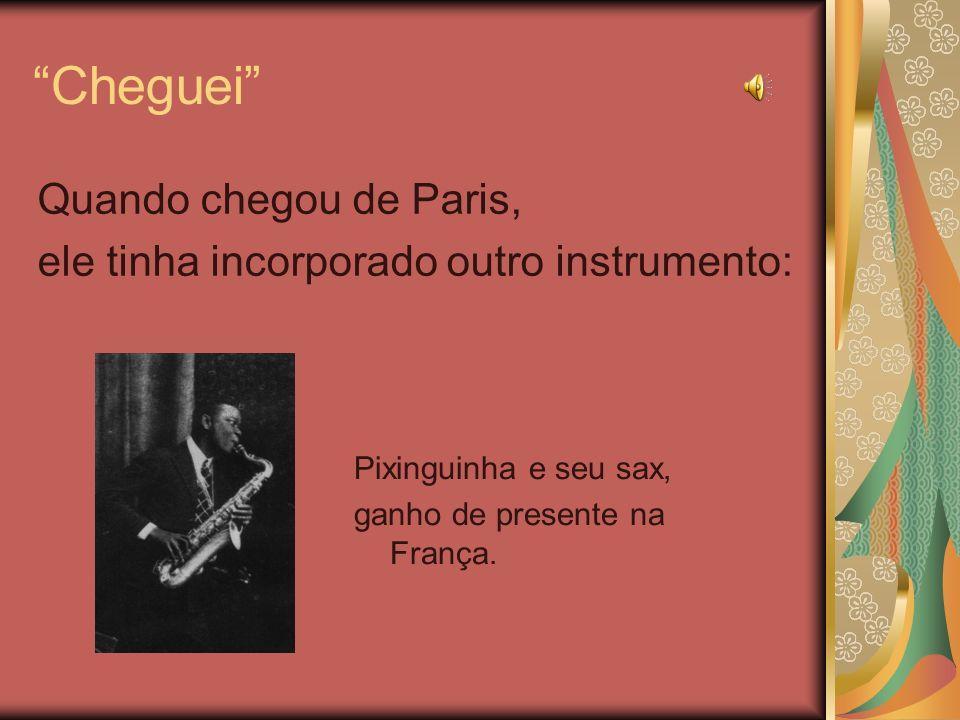 Cheguei Quando chegou de Paris, ele tinha incorporado outro instrumento: Pixinguinha e seu sax, ganho de presente na França.