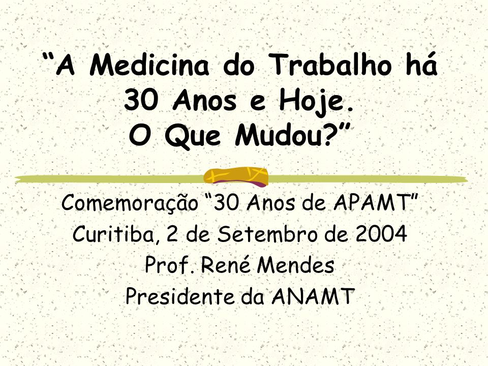 A Medicina do Trabalho há 30 Anos e Hoje. O Que Mudou? Comemoração 30 Anos de APAMT Curitiba, 2 de Setembro de 2004 Prof. René Mendes Presidente da AN