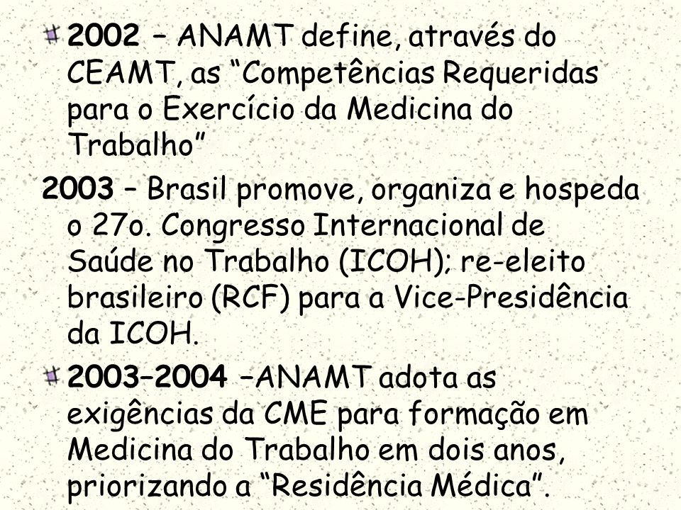 2002 – ANAMT define, através do CEAMT, as Competências Requeridas para o Exercício da Medicina do Trabalho 2003 – Brasil promove, organiza e hospeda o