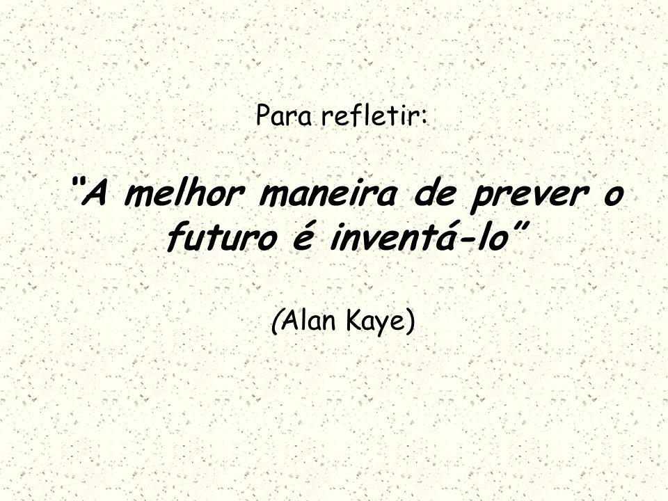 Para refletir: A melhor maneira de prever o futuro é inventá-lo (Alan Kaye)