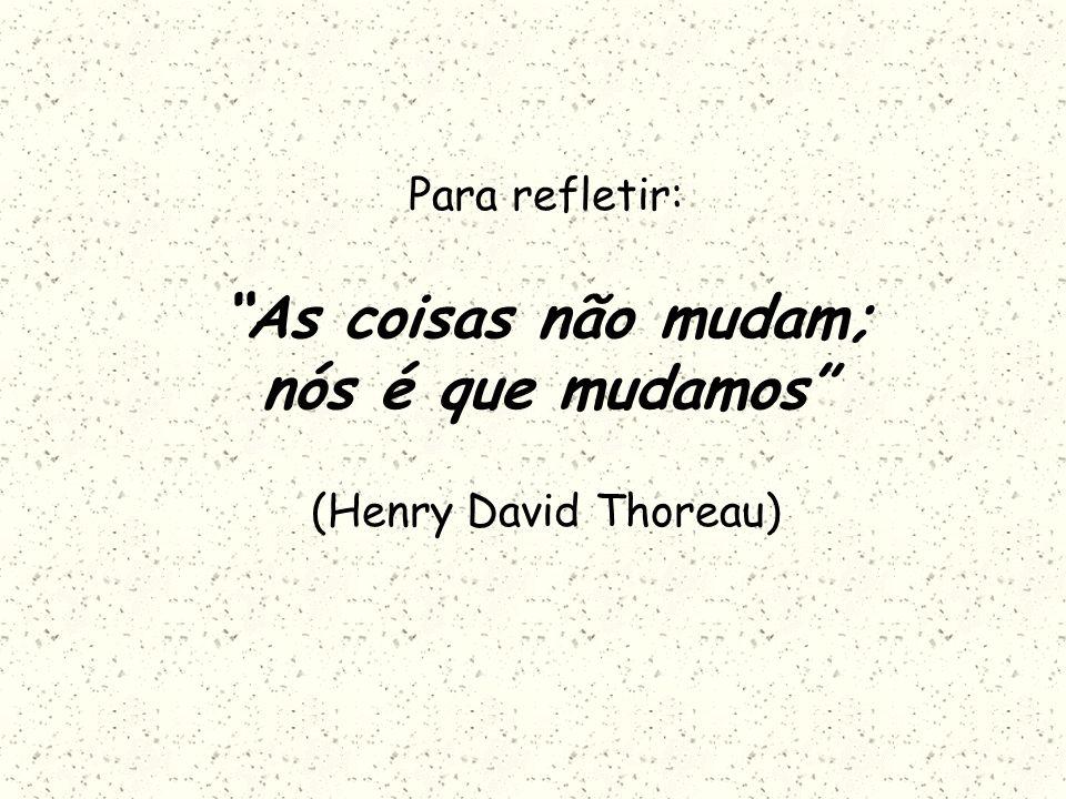 Para refletir: As coisas não mudam; nós é que mudamos (Henry David Thoreau)