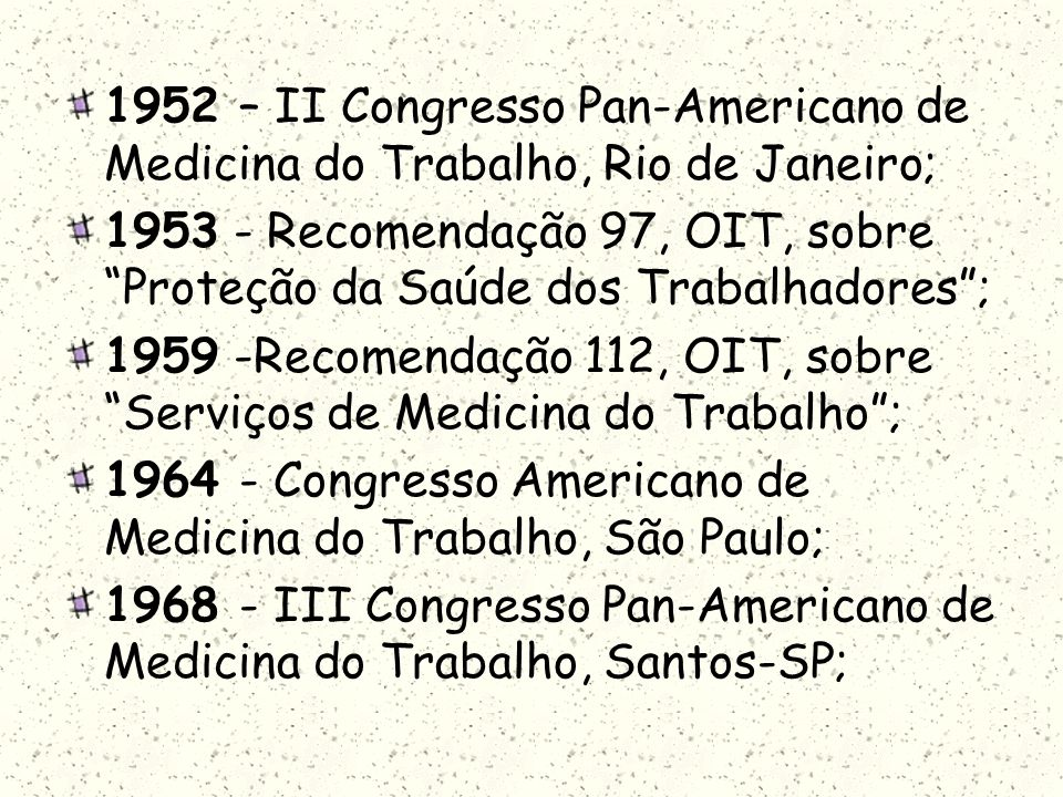 1952 – II Congresso Pan-Americano de Medicina do Trabalho, Rio de Janeiro; 1953 - Recomendação 97, OIT, sobre Proteção da Saúde dos Trabalhadores; 195
