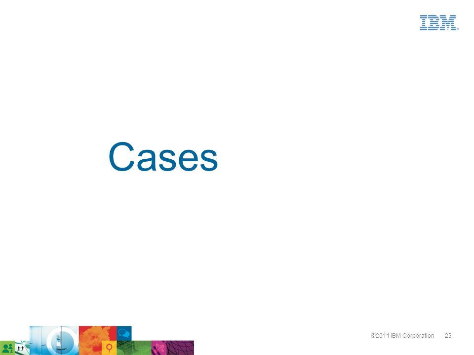 23©2011 IBM Corporation Cases