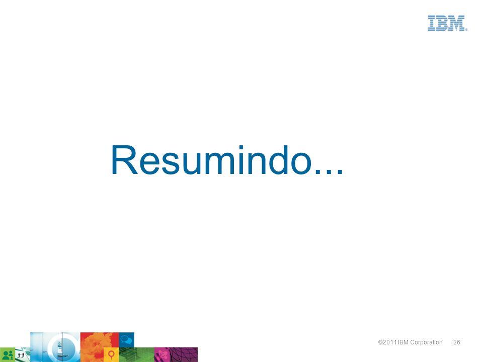 26©2011 IBM Corporation Resumindo...